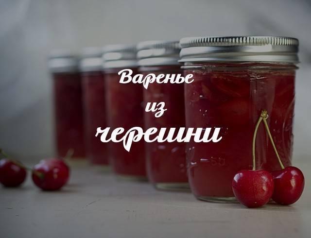 Варенье из черешни на зиму — 10 рецептов густого варенья с цельными ягодами